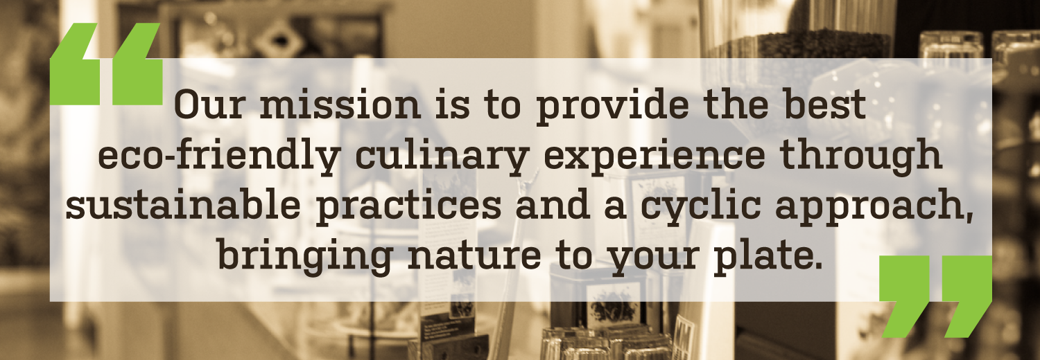 """Our mission is to provide the best eco-friendly culinary experience through sustainable practices and a cyclic approach, bringing nature to your plate."""